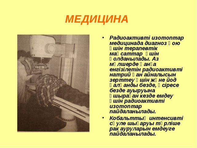 МЕДИЦИНА Радиоактивті изотоптар медицинада диагноз қою үшін терапевтік мақсат...