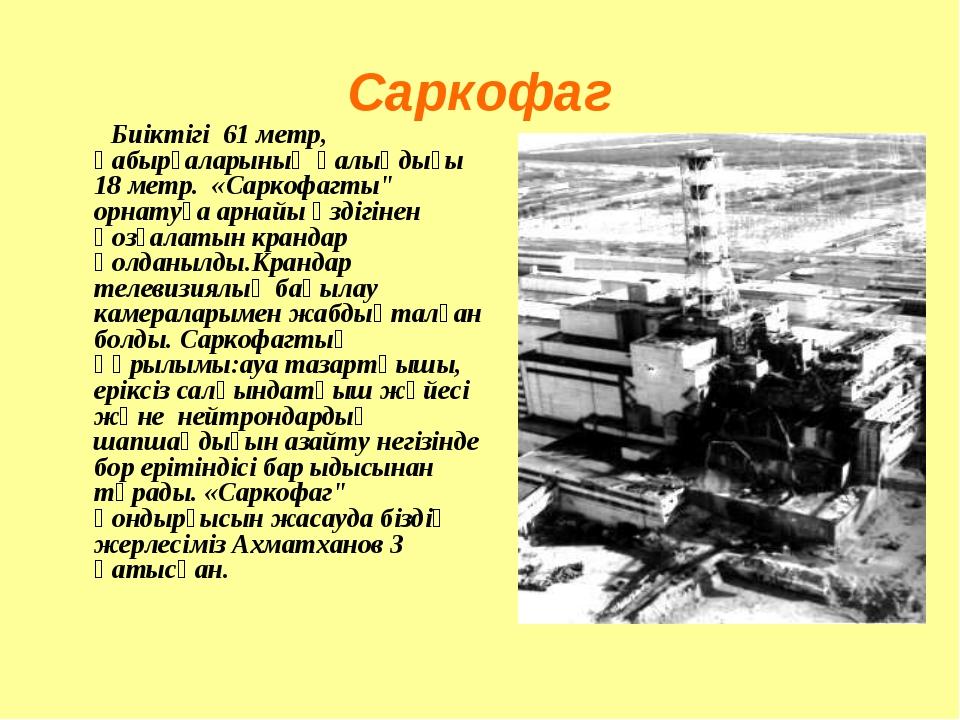 """Саркофаг Биіктігі 61 метр, қабырғаларының қалыңдығы 18 метр. «Саркофагты"""" орн..."""