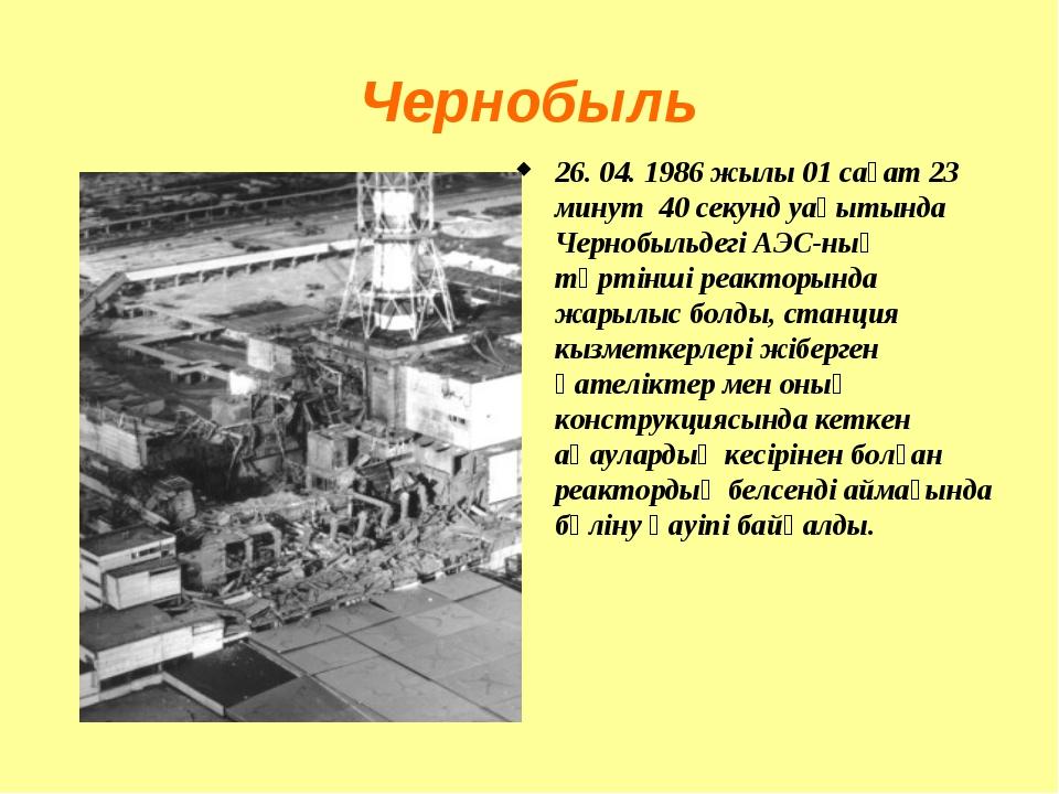 Чернобыль 26. 04. 1986 жылы 01 сағат 23 минут 40 секунд уақытында Чернобыльде...
