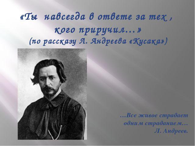 «Ты навсегда в ответе за тех , кого приручил…» (по рассказу Л. Андреева «Куса...