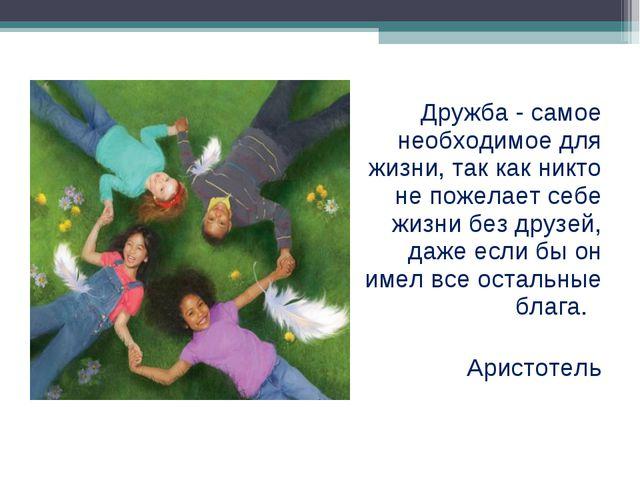 Дружба - самое необходимое для жизни, так как никто не пожелает себе жизни бе...