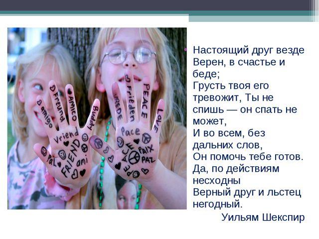 Настоящий друг везде Верен, в счастье и беде; Грусть твоя его тревожит, Ты не...