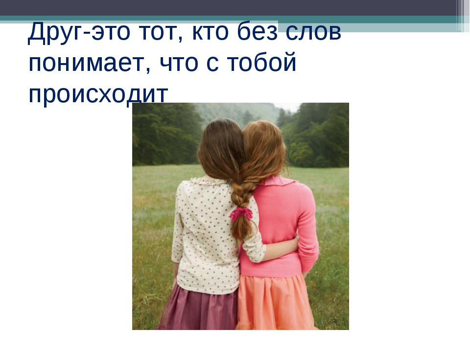 Друг-это тот, кто без слов понимает, что с тобой происходит