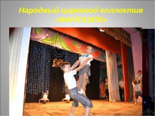 Народный цирковой коллектив «ФАНТАЗИЯ»