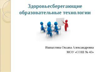 Здоровьесберегающие образовательные технологии Ишпахтина Оксана Александровна