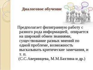 Диалоговое обучение Предполагает филигранную работу с разного рода информаци