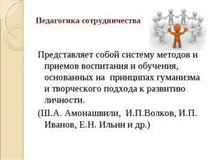 Педагогика сотрудничества Представляет собой систему методов и приемов воспит