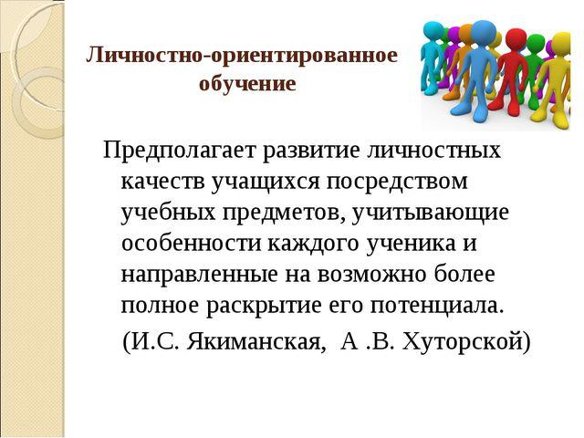 Личностно-ориентированное обучение Предполагает развитие личностных качеств у...