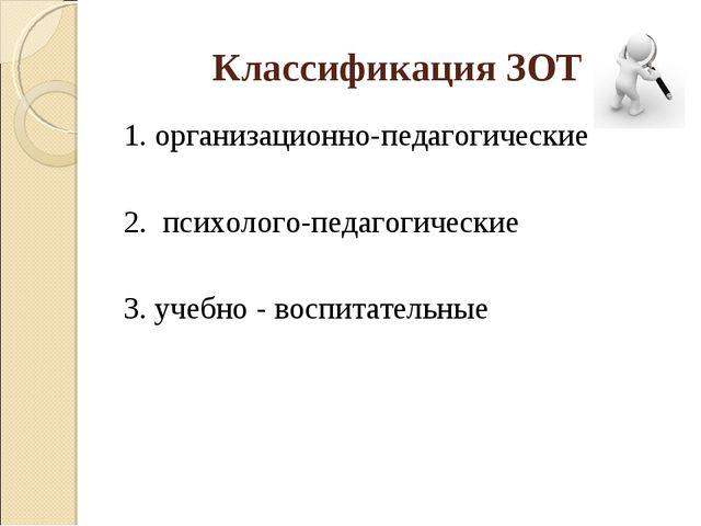 Классификация ЗОТ 1. организационно-педагогические 2. психолого-педагогически...