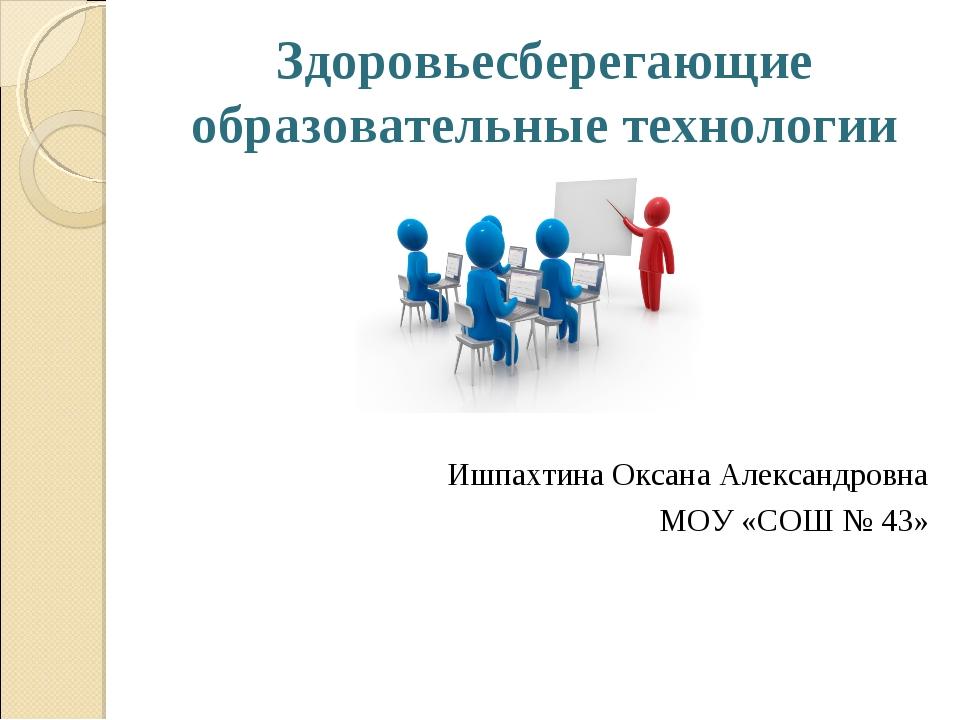 Здоровьесберегающие образовательные технологии Ишпахтина Оксана Александровна...