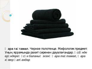 Ҡара таҫтамал. Черное полотенце. Мифологик предмет. Уның ярҙамында рахит сире