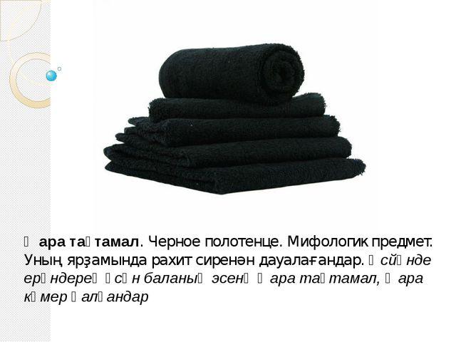 Ҡара таҫтамал. Черное полотенце. Мифологик предмет. Уның ярҙамында рахит сире...