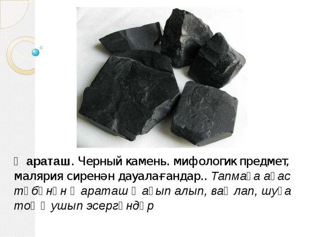 Ҡараташ. Черный камень. мифологик предмет, малярия сиренән дауалағандар.. Тап...