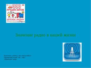 Значение радио в нашей жизни Выполнил: ученик 2 «Б» класса МБОУ башкирский ли