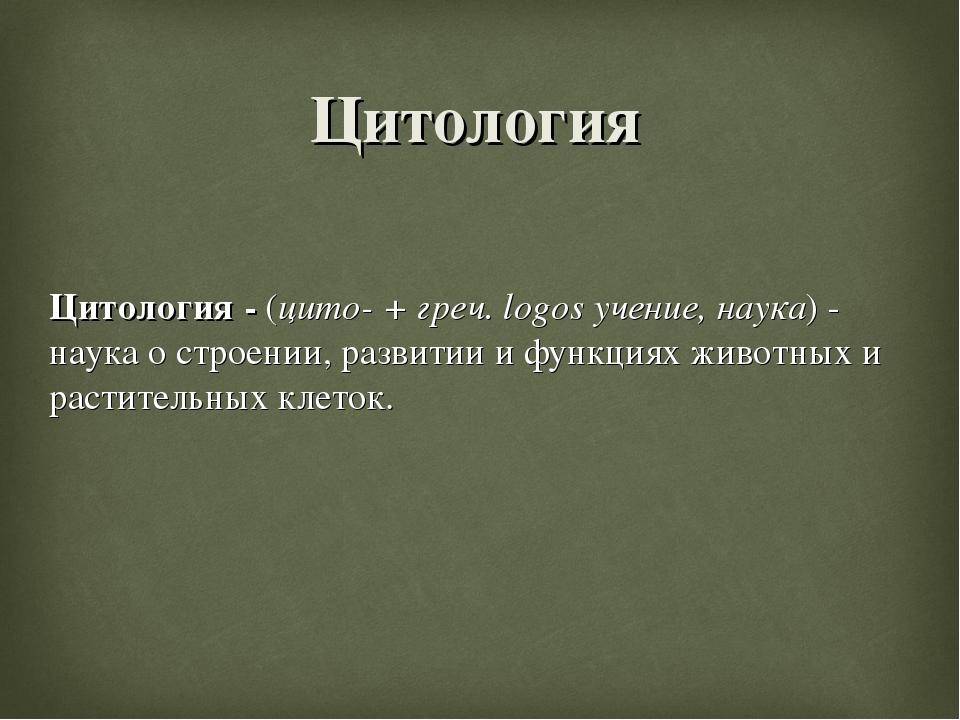 Цитология - (цито- + греч. logos учение, наука) - наука о строении, развитии...