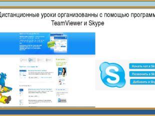 Дистанционные уроки организованны с помощью программы TeamViewer и Skype
