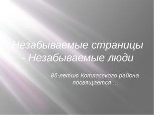Незабываемые страницы - Незабываемые люди 85-летию Котласского района посвяща