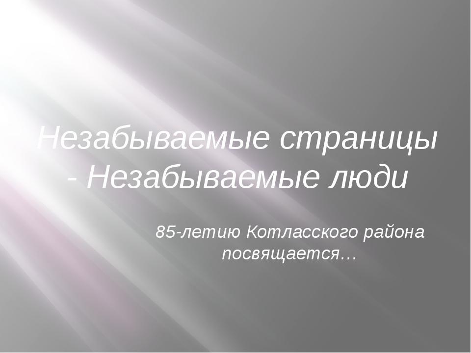 Незабываемые страницы - Незабываемые люди 85-летию Котласского района посвяща...