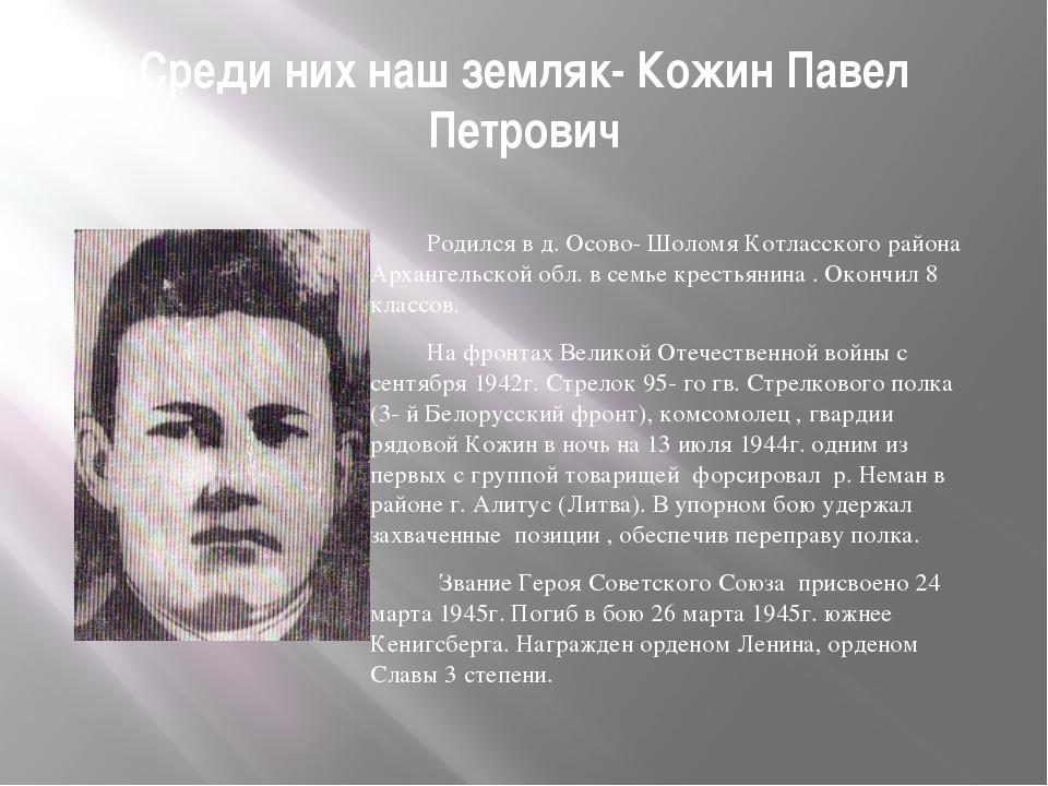 Среди них наш земляк- Кожин Павел Петрович Родился в д. Осово- Шоломя Котласс...