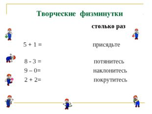 столько раз 5 + 1 = присядьте 8 - 3 = потянитесь 9 – 0= наклонитесь 2 + 2= п