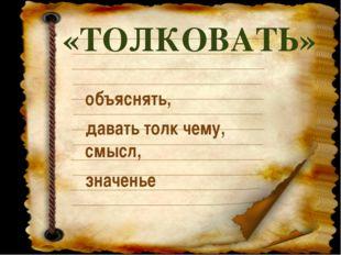 «ТОЛКОВАТЬ» объяснять, давать толк чему, смысл, значенье