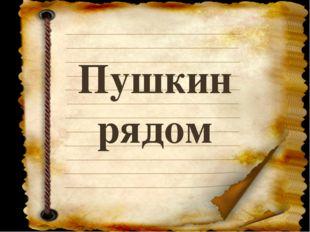 Пушкин рядом