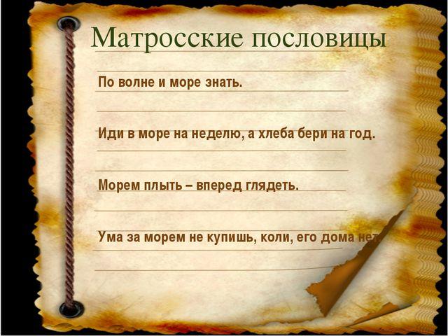 Матросские пословицы По волне и море знать. Иди в море на неделю, а хлеба бер...