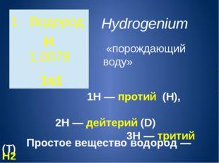 Hydrogenium «порождающий воду»  1H—протий (Н), 2H—дейтерий(D) 3H—т