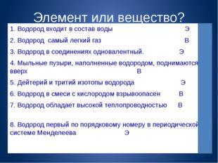 Элемент или вещество? 1. Водород входит в состав воды Э 2. Водород самый легк