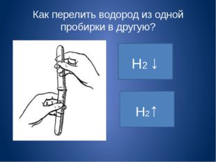 Как перелить водород из одной пробирки в другую? Н2↑ Н2 ↓