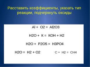 Аl+ О2= Al2О3 Н2О + К = КОН + H2 Н2О + Р2О5= Н3РО4 H2O = Н2+ О2 С + Н2 =