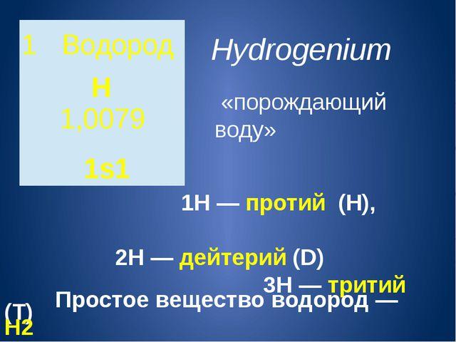 Hydrogenium «порождающий воду»  1H—протий (Н), 2H—дейтерий(D) 3H—т...