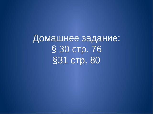 Домашнее задание: § 30 стр. 76 §31 стр. 80
