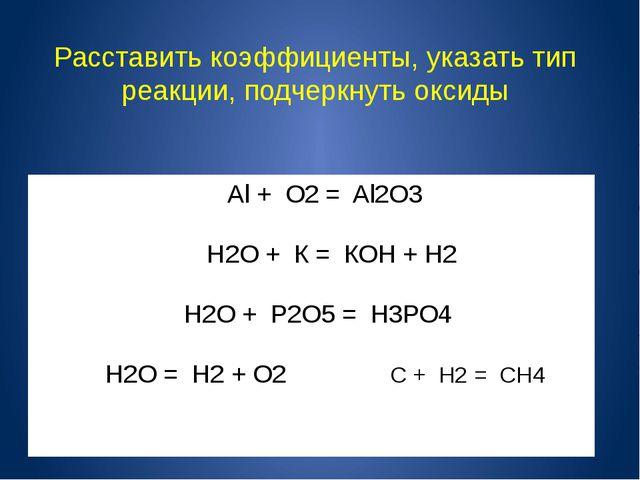 Аl+ О2= Al2О3 Н2О + К = КОН + H2 Н2О + Р2О5= Н3РО4 H2O = Н2+ О2 С + Н2 =...