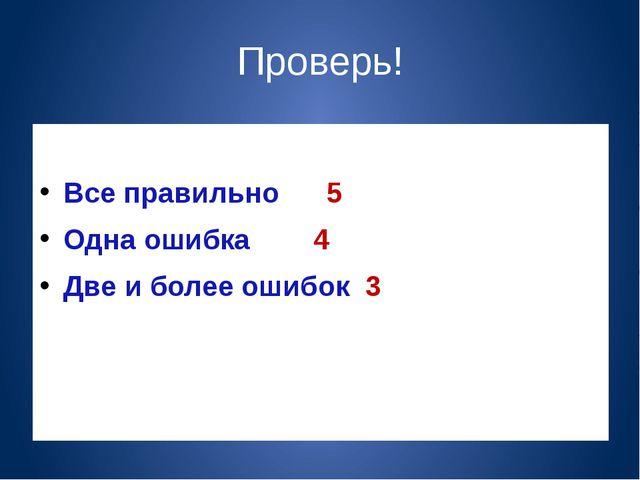 Проверь! Все правильно 5 Одна ошибка 4 Две и более ошибок 3