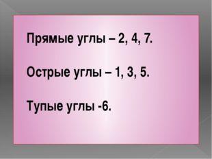 Прямые углы – 2, 4, 7. Острые углы – 1, 3, 5. Тупые углы -6.
