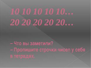 10 10 10 10 10… 20 20 20 20 20… – Что вы заметили? – Пропишите строчки чисел