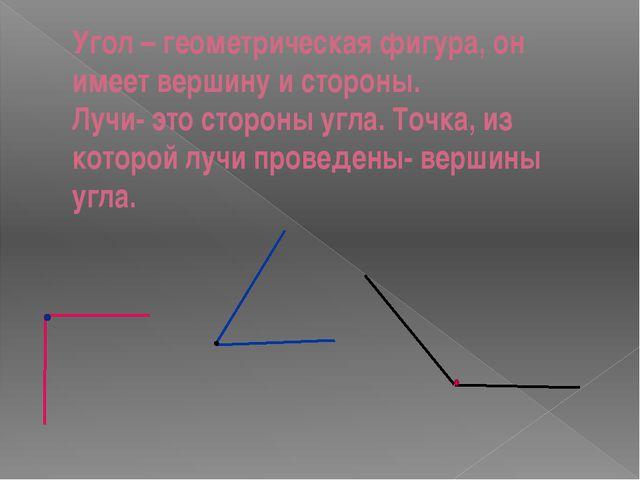 Угол – геометрическая фигура, он имеет вершину и стороны. Лучи- это стороны у...
