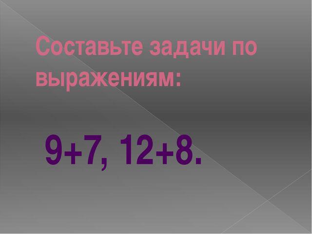 Составьте задачи по выражениям: 9+7, 12+8.