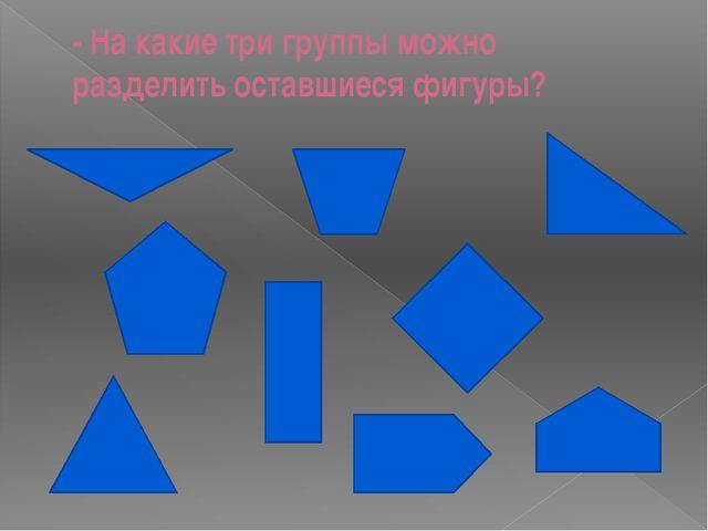 - На какие три группы можно разделить оставшиеся фигуры?
