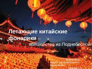 Летающие китайские фонарики – волшебство из Поднебесной Выполнила: педагог д