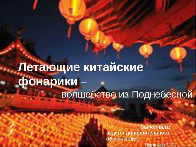 Летающие китайские фонарики – волшебство из Поднебесной Выполнила: педагог д...