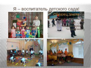 Я – воспитатель детского сада!
