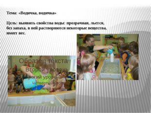Тема: «Водичка, водичка» Цель: выявить свойства воды: прозрачная, льется, без