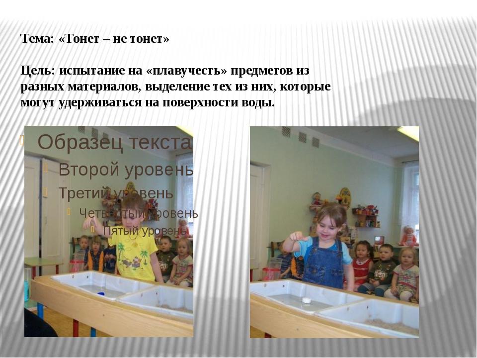 Тема: «Тонет – не тонет» Цель: испытание на «плавучесть» предметов из разных...
