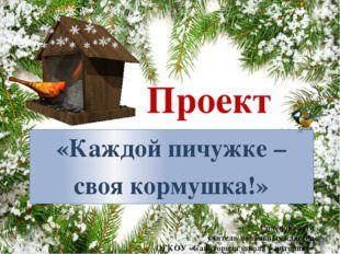 Проект «Каждой пичужке – своя кормушка!» Солёнова Е.В. учитель начальных клас
