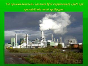 Но промышленность наносит вред окружающей среде при производстве этой продукц