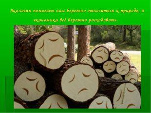 Экология помогает нам бережно относиться к природе, а экономика всё бережно р