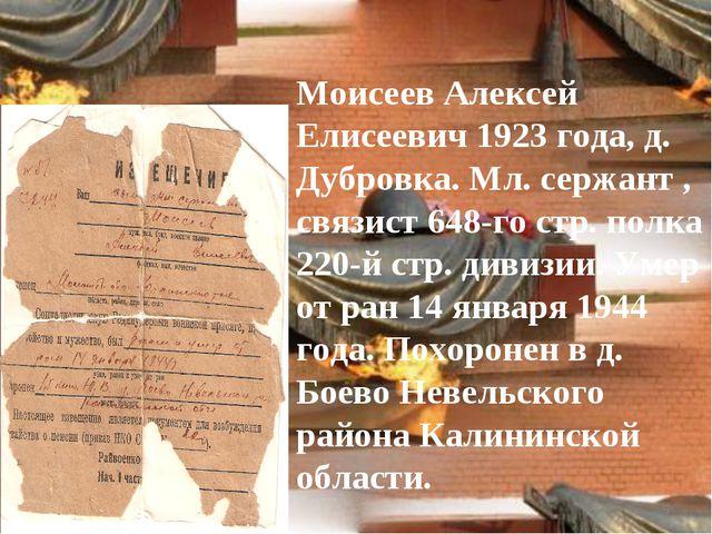 Моисеев Алексей Елисеевич 1923 года, д. Дубровка. Мл. сержант , связист 648-г...