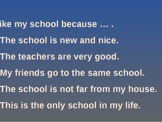 I like my school because … . •	The school is new and nice. •	The teachers are...